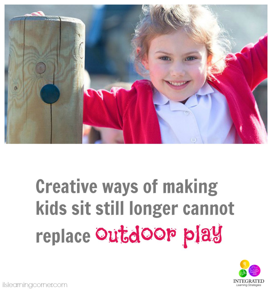 Creative ways of making kids sit still longer cannot replace outdoor play | ilslearningcorner.com